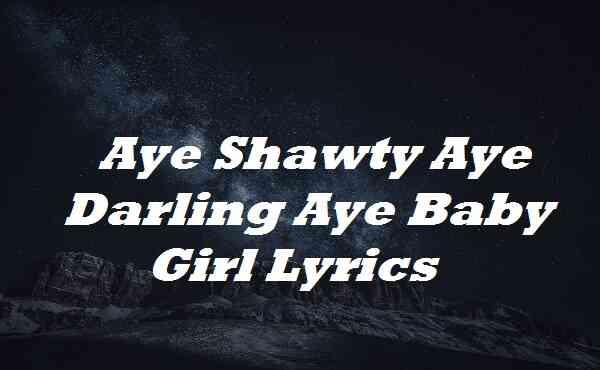 Aye Shawty Aye Darling Aye Baby Girl Lyrics
