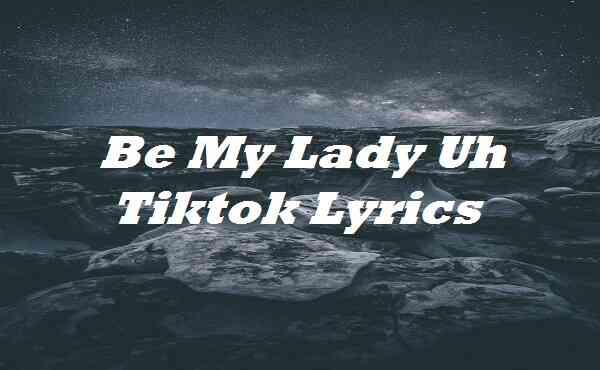 Be My Lady Uh Tiktok Lyrics
