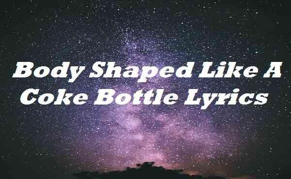 Body Shaped Like A Coke Bottle Lyrics