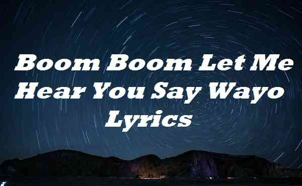 Boom Boom Let Me Hear You Say Wayo Lyrics
