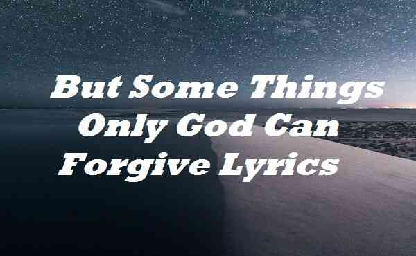 But Some Things Only God Can Forgive Lyrics