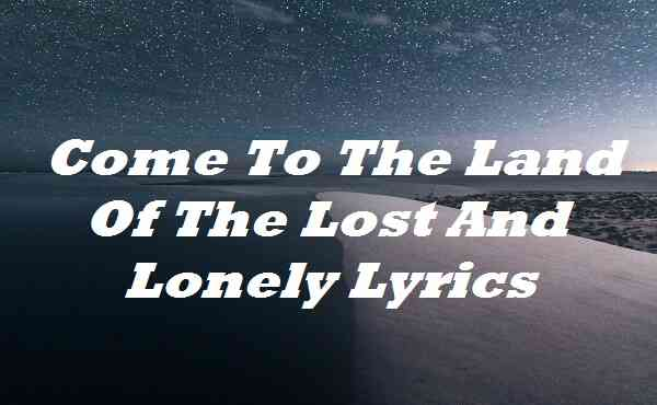 Come To The Land Of The Lost And Lonely Lyrics