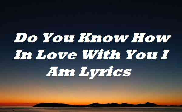 Do You Know How In Love With You I Am Lyrics