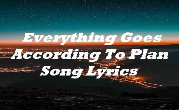 Everything Goes According To Plan Song Lyrics