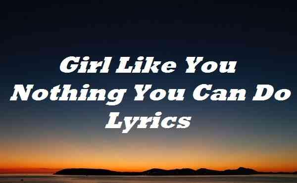 Girl Like You Nothing You Can Do Lyrics
