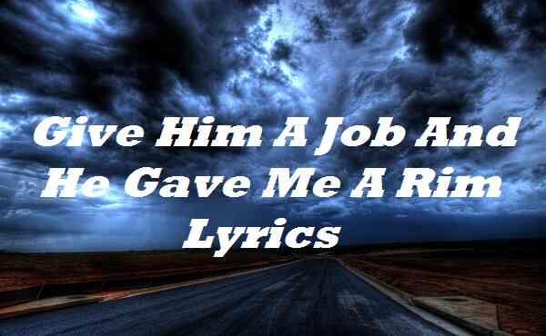 Give Him A Job And He Gave Me A Rim Lyrics