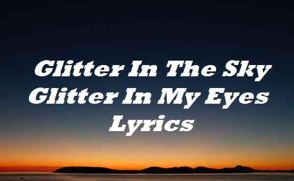 Glitter In The Sky Glitter In My Eyes Lyrics