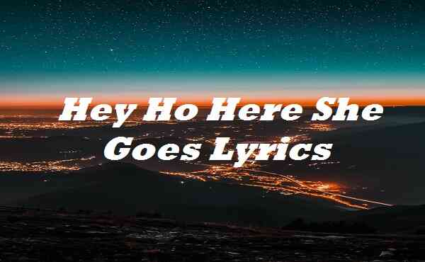 Hey Ho Here She Goes Lyrics