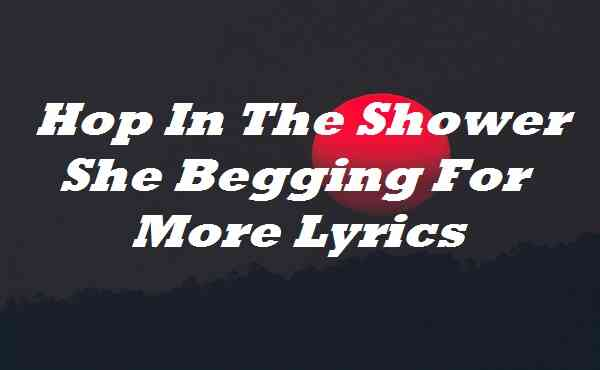 Hop In The Shower She Begging For More Lyrics