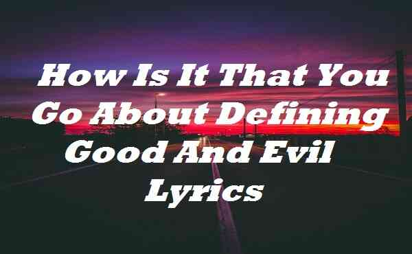 How Is It That You Go About Defining Good And Evil Lyrics