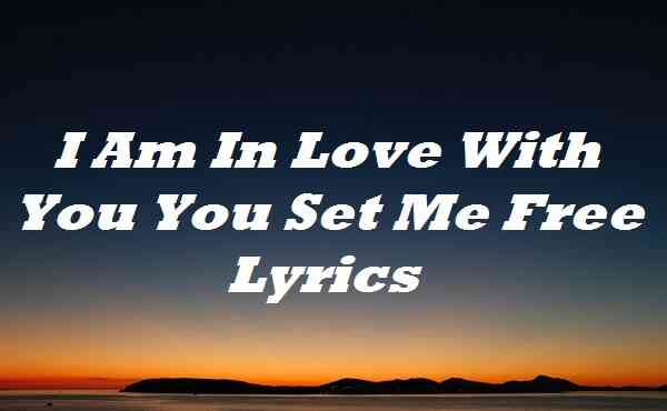 I Am In Love With You You Set Me Free Lyrics