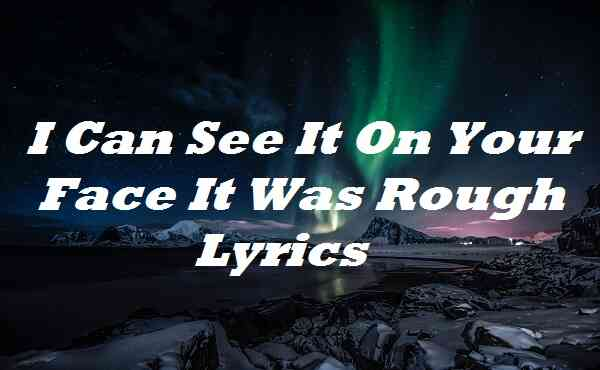 I Can See It On Your Face It Was Rough Lyrics