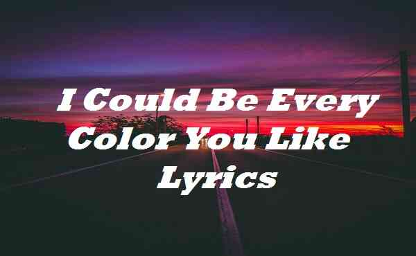 I Could Be Every Color You Like Lyrics