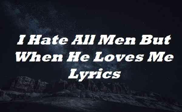 I Hate All Men But When He Loves Me Lyrics