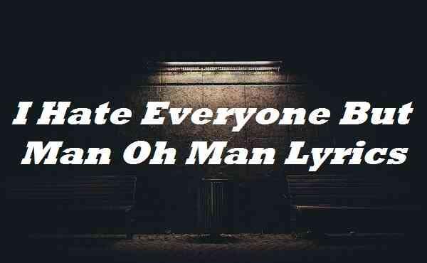 I Hate Everyone But Man Oh Man Lyrics