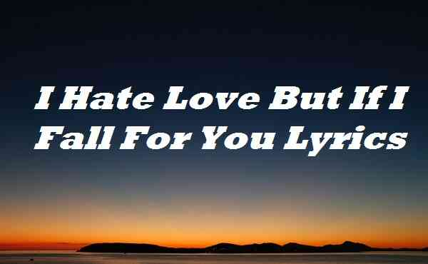 I Hate Love But If I Fall For You Lyrics