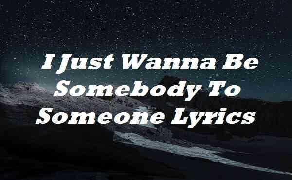 I Just Wanna Be Somebody To Someone Lyrics