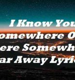 I Know You Somewhere Out There Somewhere Far Away Lyrics