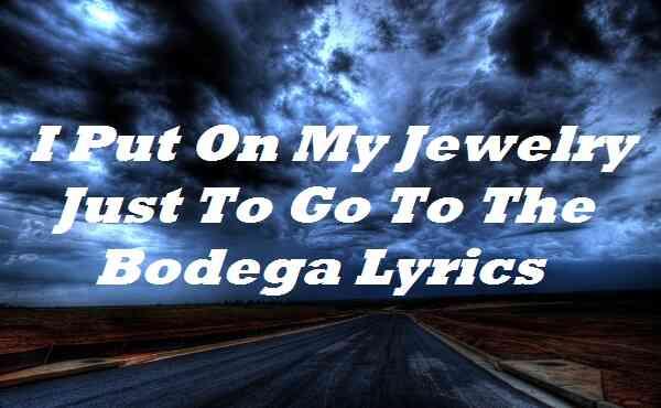 I Put On My Jewelry Just To Go To The Bodega Lyrics