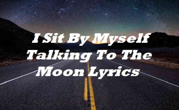 I Sit By Myself Talking To The Moon Lyrics
