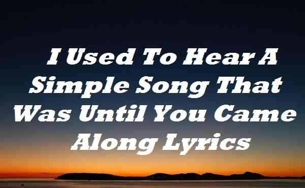 I Used To Hear A Simple Song That Was Until You Came Along Lyrics
