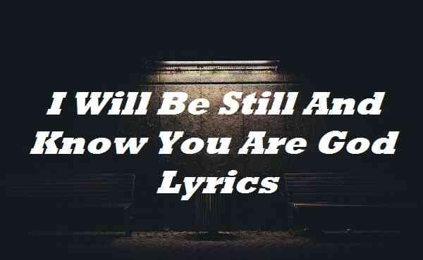 I Will Be Still And Know You Are God Lyrics