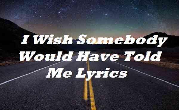 I Wish Somebody Would Have Told Me Lyrics