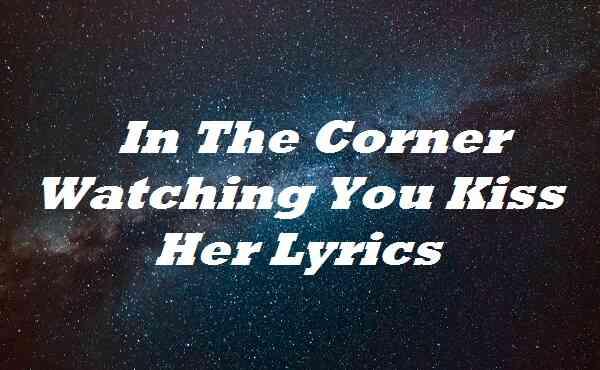 In The Corner Watching You Kiss Her Lyrics