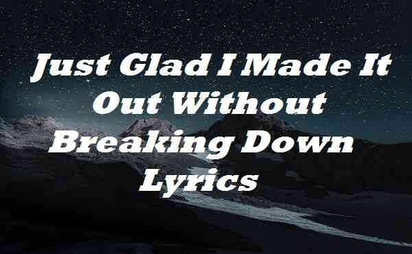 Just Glad I Made It Out Without Breaking Down Lyrics