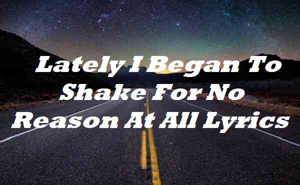 Lately I Began To Shake For No Reason At All Lyrics
