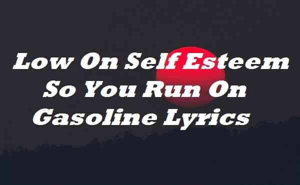 Low On Self Esteem So You Run On Gasoline Lyrics