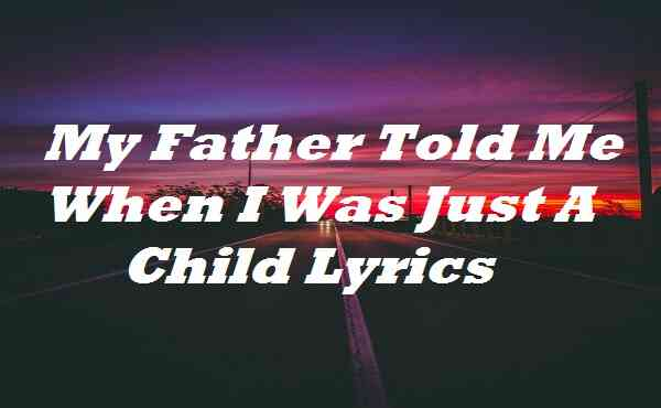 My Father Told Me When I Was Just A Child Lyrics