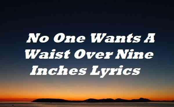 No One Wants A Waist Over Nine Inches Lyrics