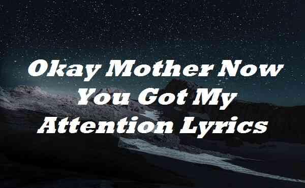Okay Mother Now You Got My Attention Lyrics