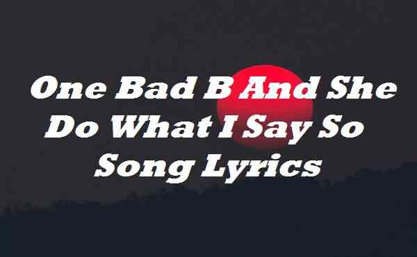 One Bad B And She Do What I Say So Song Lyrics