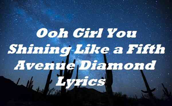 Ooh Girl You Shining Like a Fifth Avenue Diamond Lyrics