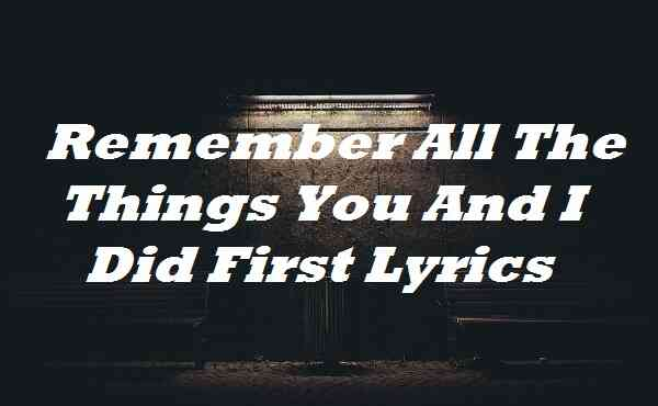 Remember All The Things You And I Did First Lyrics