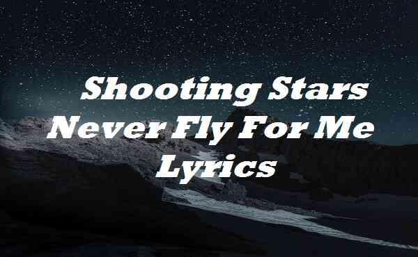 Shooting Stars Never Fly For Me Lyrics