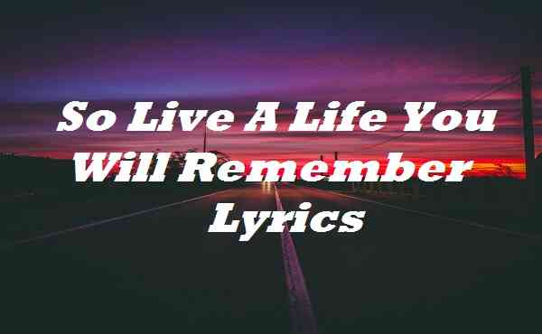 So Live A Life You Will Remember Lyrics