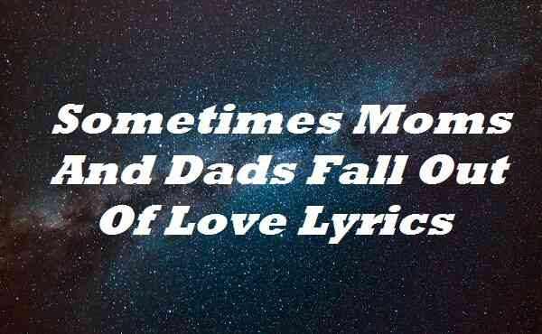 Sometimes Moms And Dads Fall Out Of Love Lyrics