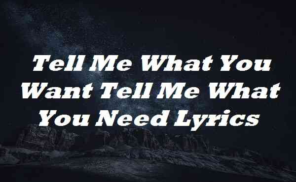Tell Me What You Want Tell Me What You Need Lyrics