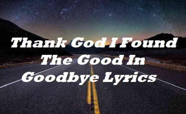 Thank God I Found The Good In Goodbye Lyrics