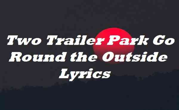 Two Trailer Park Go Round the Outside Lyrics