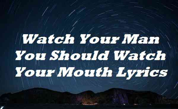 Watch Your Man You Should Watch Your Mouth Lyrics