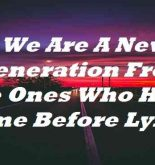 We Are A New Generation From The Ones Who Have Come Before Lyrics
