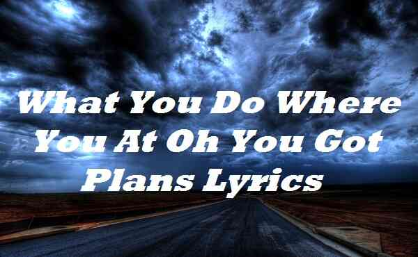 What You Do Where You At Oh You Got Plans Lyrics