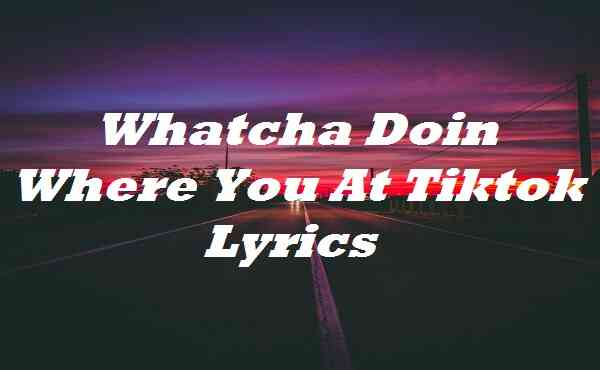 Whatcha Doin Where You At Tiktok Lyrics