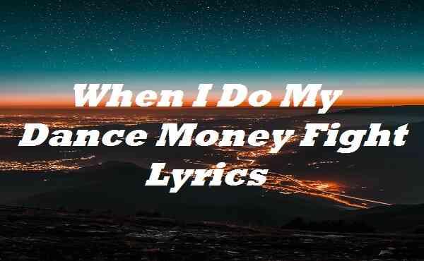 When I Do My Dance Money Fight Lyrics