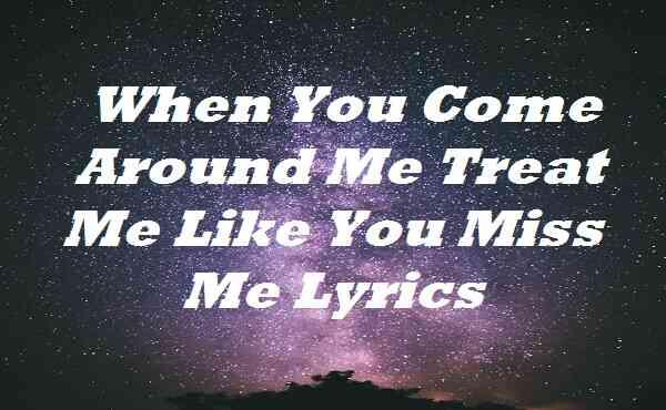 When You Come Around Me Treat Me Like You Miss Me Lyrics