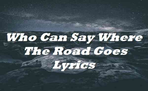 Who Can Say Where The Road Goes Lyrics